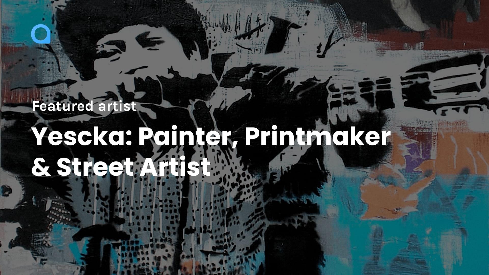 Yescka: Painter, Printmaker & Street Artist